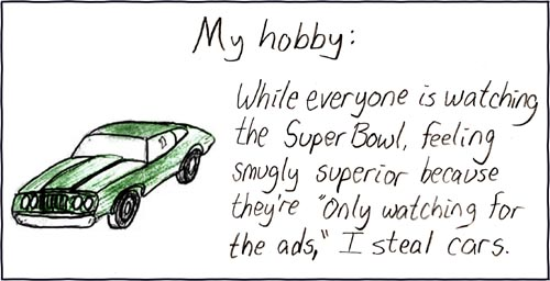 "The Super Bowl is actually an elaborate ruse, concocted by a shadowy group in the mid sixties for this purpose. The ""watch it for the ads"" addition was a master stroke."